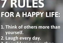 7 Rules for a Happy Life: 1. Think of others more than yourself. 2. Laugh every day. 3. Spend less money than you make. 4. Be an encourager NOT a critic. 5. Pray when you feel like worrying. 6. Give thanks when you feel like complaining. 7. Keep going when you feel like quitting.