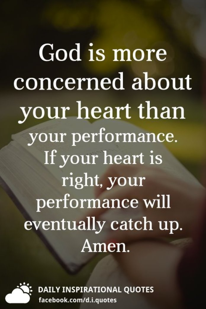 God is more concerned about your heart than your performance. If your heart is right, your performance will eventually catch up.