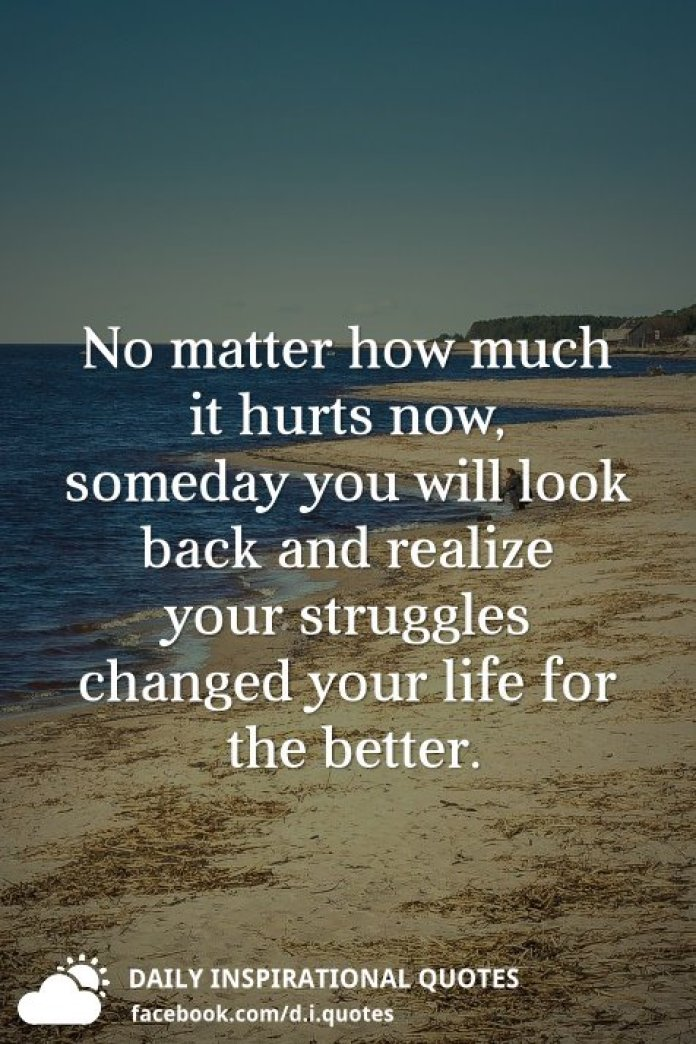 No matter how much it hurts now, someday you will look back and realize your struggles changed your life for the better.
