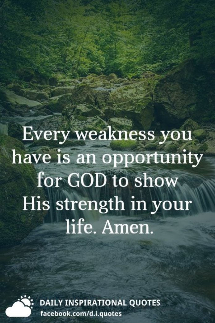Every weakness you have is an opportunity for God to show his strength in your life.