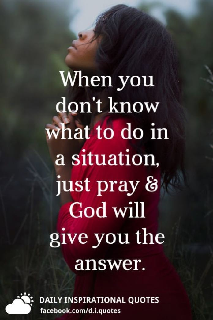 When you don't know what to do in a situation, just pray and God will give you the answer.
