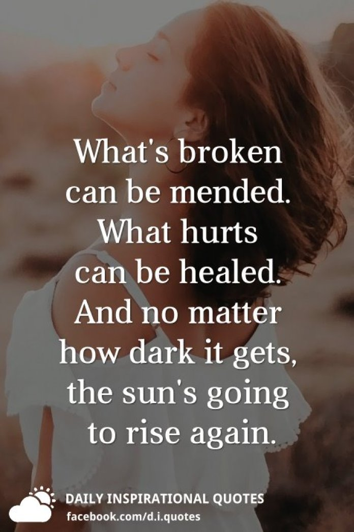 What's broken can be mended. What hurts can be healed. And no matter how dark it gets, the sun's going to rise again.