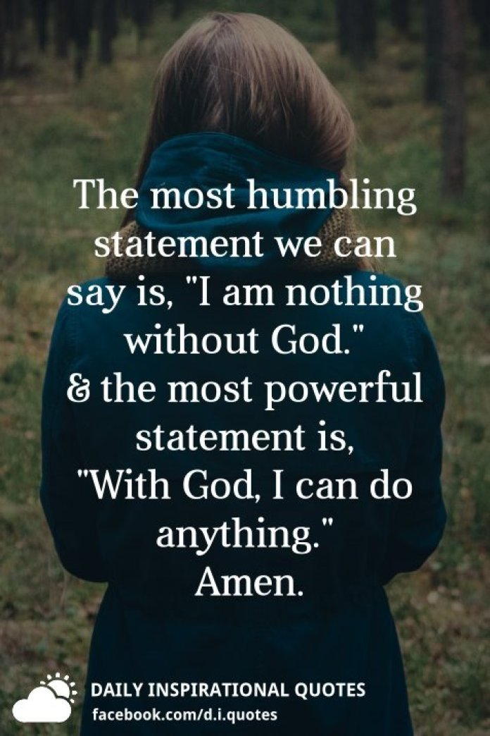 """The most humbling statement we can say is, """"I am nothing without God."""" and the most powerful statement is, """"With God, I can do anything."""""""