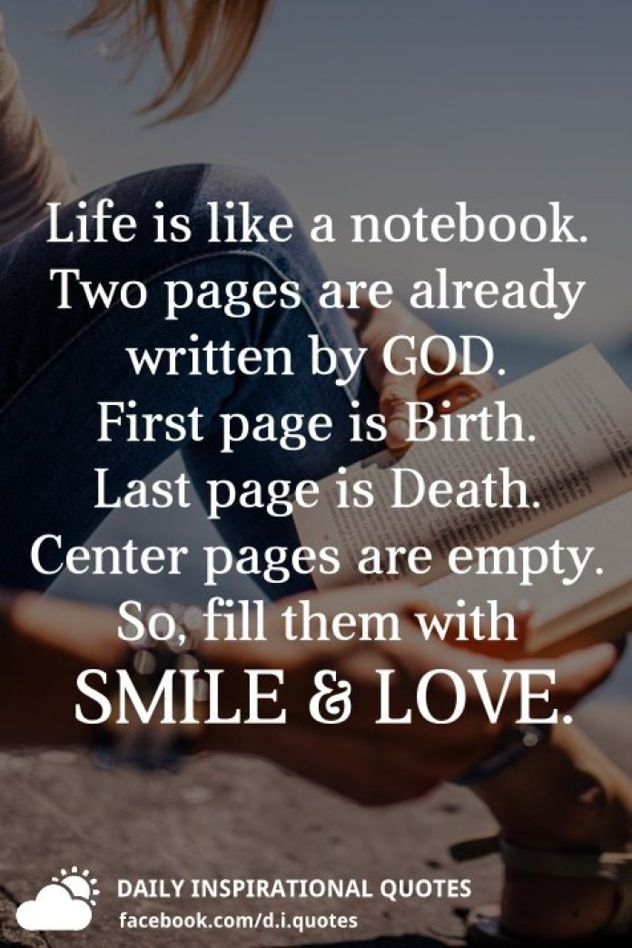 Life is like a notebook. Two pages are already written by GOD. First page is Birth. Last page is Death. Center pages are empty. So, fill them with SMILE & LOVE.