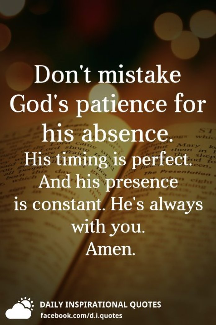 Don't mistake God's patience for his absence. His timing is perfect: And his presence is constant. He's always with you. Amen.