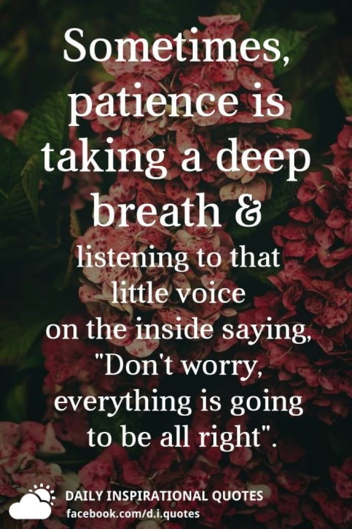 "Sometimes, patience is taking a deep breath & listening to that little voice on the inside saying, ""Don't worry, everything is going to be all right""."