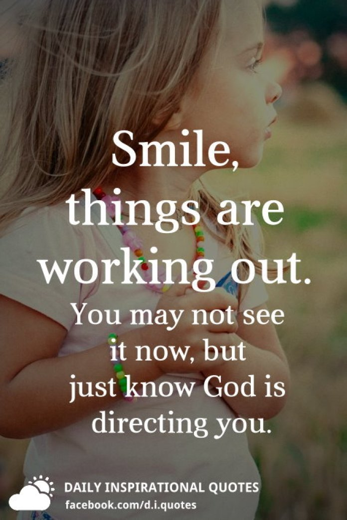 Smile, things are working out. You may not see it now, but just know God is directing you.