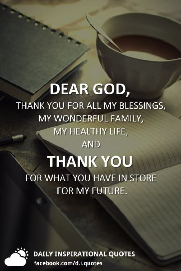 Dear God, thank you for all my blessings, my wonderful family, my healthy life, and thank you for what you have in store for my future.