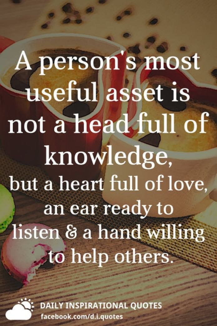 A person's most useful asset is not a head full of knowledge, but a heart full of love, an ear ready to listen and a hand willing to help others.