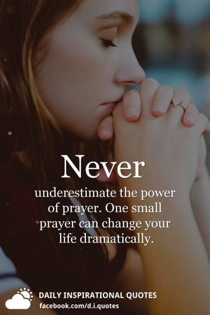 Never underestimate the power of prayer. One small prayer can change your life dramatically.
