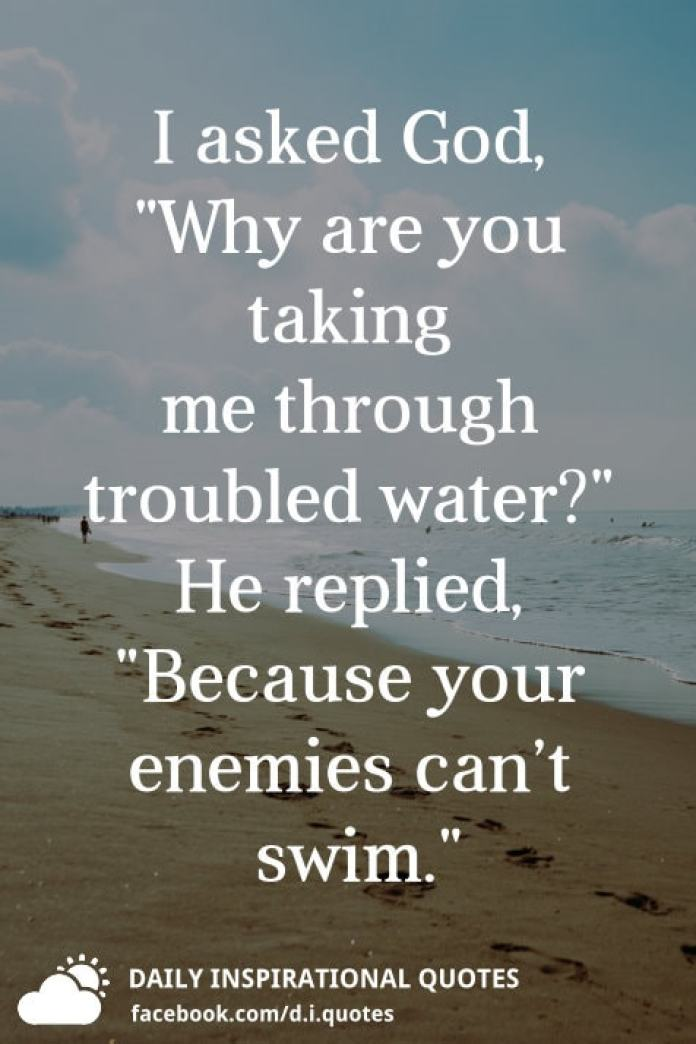 "I asked God, ""Why are you taking me through troubled water?"" He replied, ""Because your enemies can't swim."""