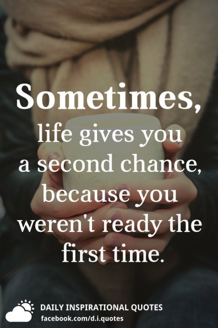 Sometimes, life gives you a second chance, because you weren't ready the first time.