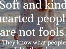 Soft and kind hearted people are not fools. They know what people did to them, but they forgive again and again because they have beautiful hearts.