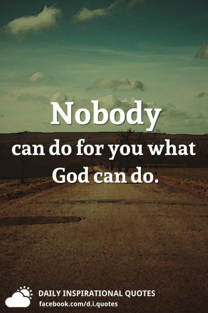 Nobody can do for you what God can do.