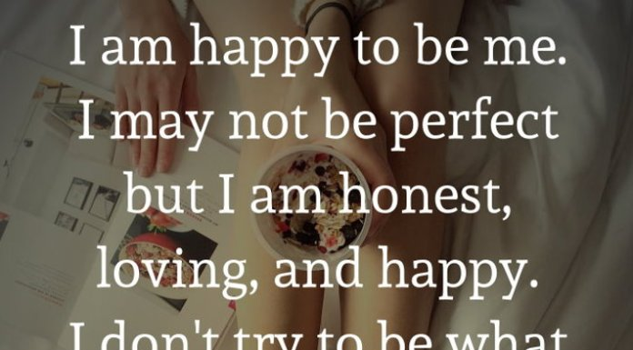 I am happy to be me. I may not be perfect but I am honest, loving, and happy. I don't try to be what I am not and I don't try to impress anyone. I am me.