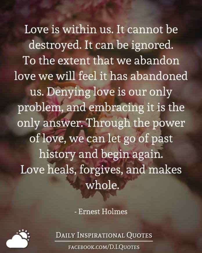 Love is within us. It cannot be destroyed. It can be ignored. To the extent that we abandon love we will feel it has abandoned us. Denying love is our only problem, and embracing it is the only answer. Through the power of love, we can let go of past history and begin again. Love heals, forgives, and makes whole. - Ernest Holmes