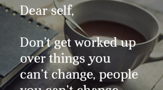Dear self, Don't get worked up over things you can't change, or people you can't change. It's not worth the anger build up or the headache. Control only what you can. Let go. Love, Me.