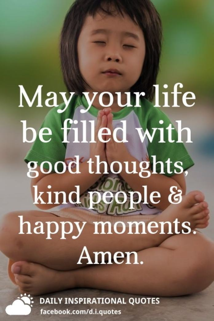 May your life be filled with good thoughts, kind people and happy moments. Amen.