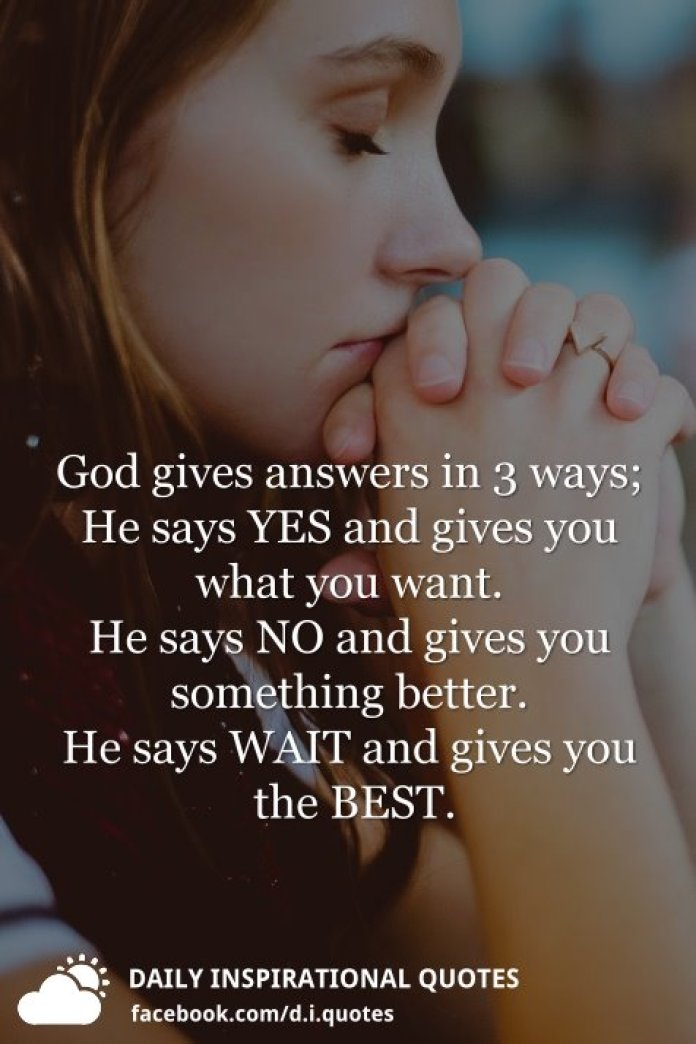 God gives answers in 3 ways; He says YES and gives you what you want. He says NO and gives you something better. He says WAIT and gives you the BEST.