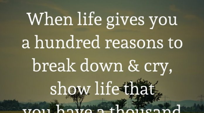 When life gives you a hundred reasons to break down and cry, show life that you have a thousand reasons to smile and laugh. STAY STRONG!