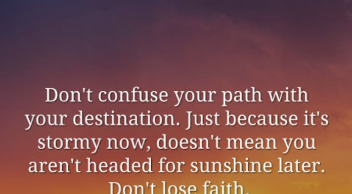 Don't confuse your path with your destination. Just because it's stormy now, doesn't mean you aren't headed for sunshine later. Don't lose faith.