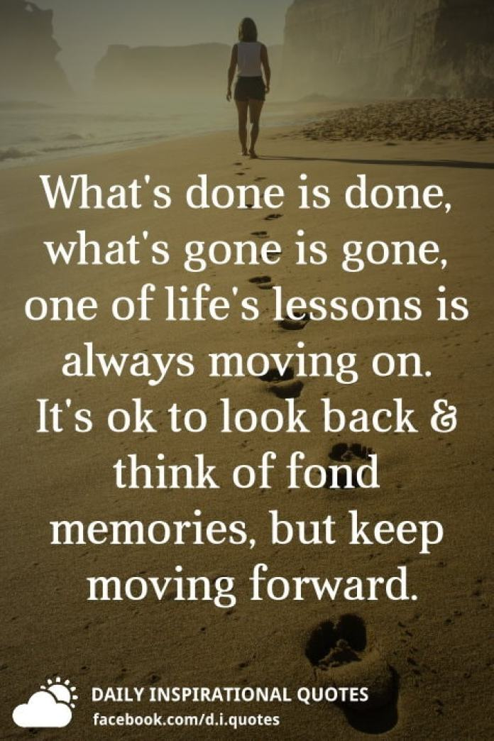 What's done is done, what's gone is gone, one of life's lessons is always moving on. It's ok to look back and think of fond memories, but keep moving forward.