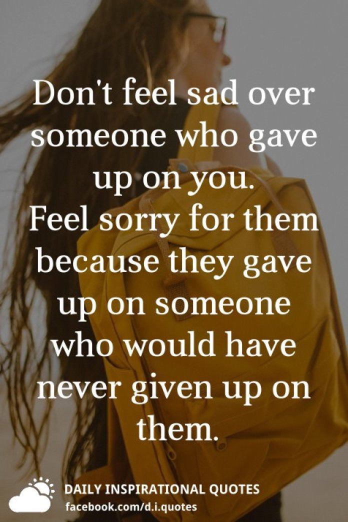 Don't feel sad over someone who gave up on you. Feel sorry for them because they gave up on someone who would have never given up on them.