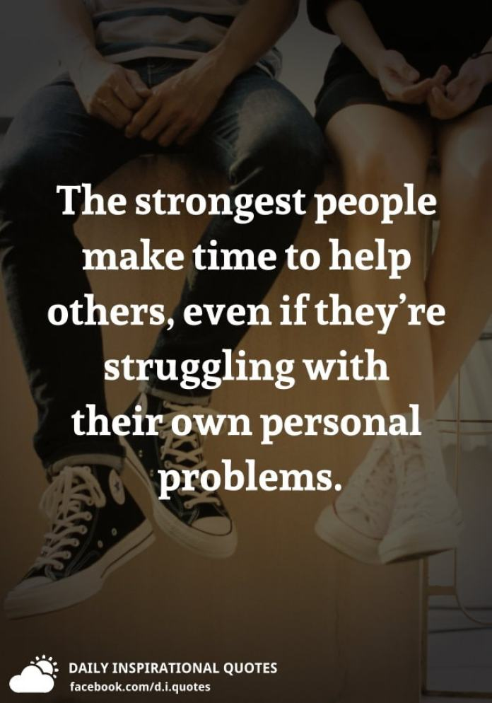 The strongest people make time to help others, even if they're struggling with their own personal problems.