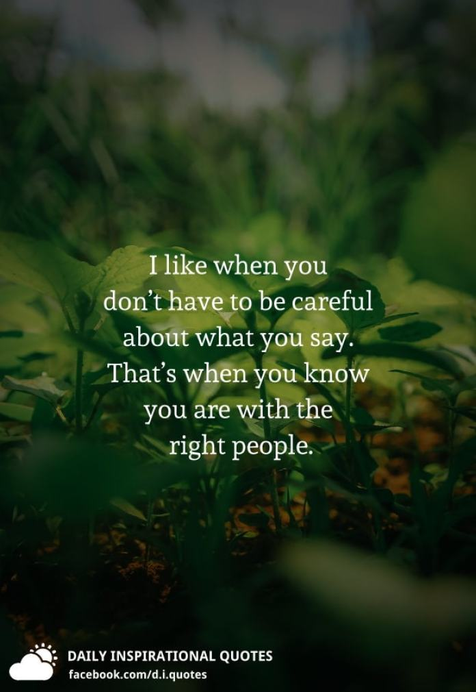 I like when you don't have to be careful about what you say. That's when you know you are with the right people.