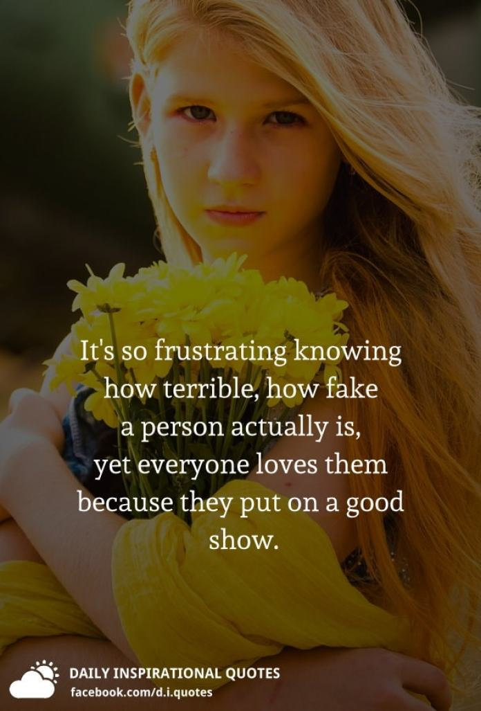 It's so frustrating knowing how terrible, how fake a person actually is, yet everyone loves them because they put on a good show.