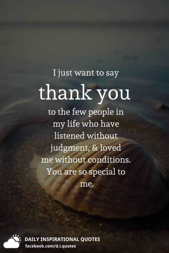 I just want to say thank you to the few people in my life who have listened without judgment, and loved me without conditions. You are so special to me.