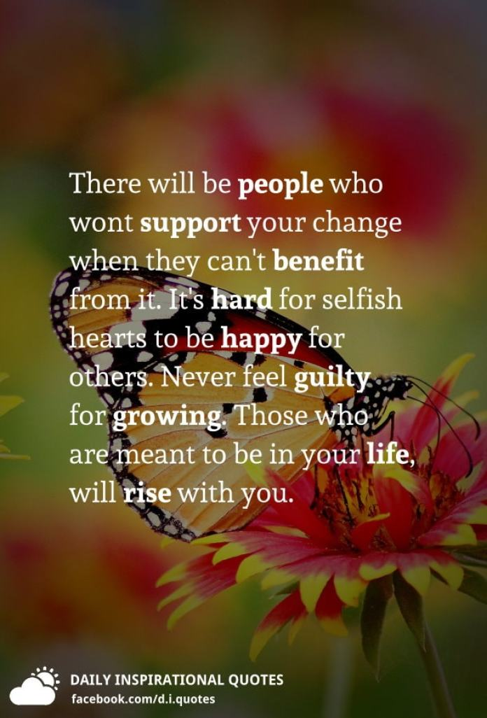 There will be people who wont support your change when they can't benefit from it. It's hard for selfish hearts to be happy for others. Never feel guilty for growing. Those who are meant to be in your life, will rise with you.