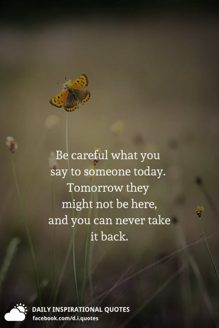 Be careful what you say to someone today. Tomorrow they ...