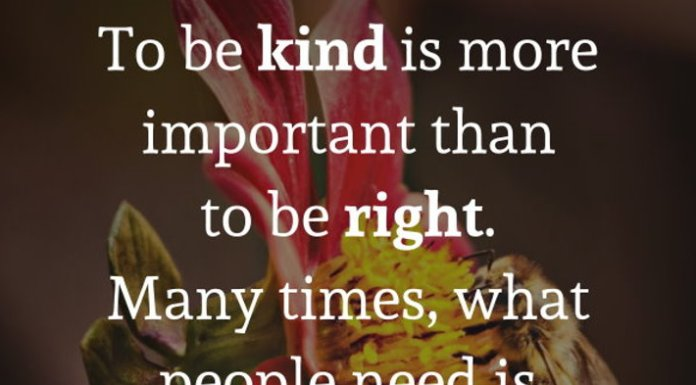 To be kind is more important than to be right. Many times, what people need is not a brilliant mind that speaks but a special heart that listens.