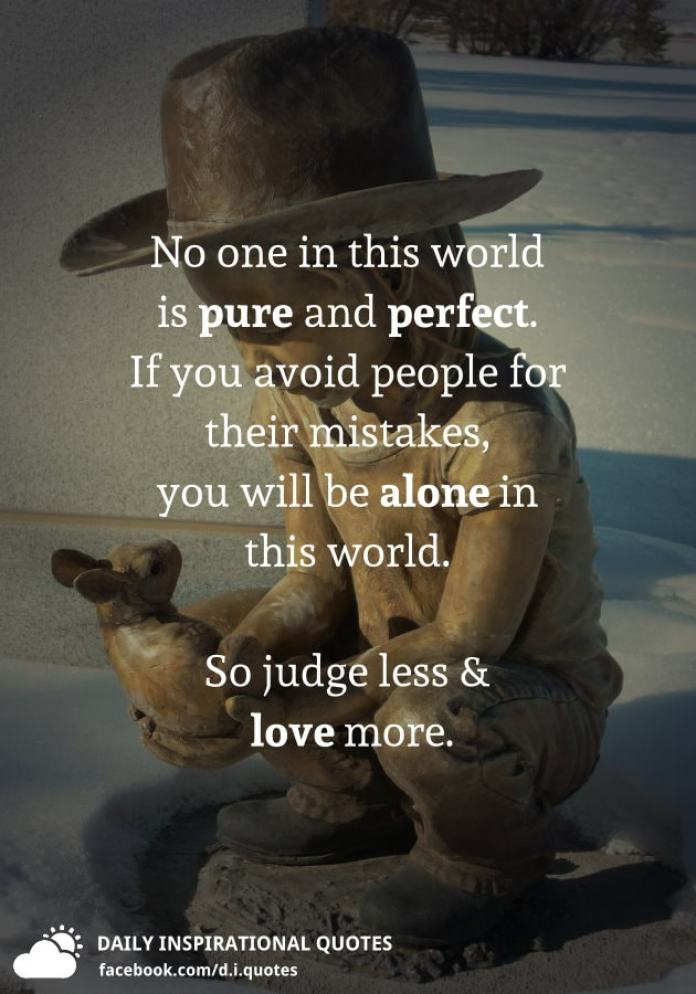 No one in this world is pure and perfect. If you avoid people for their mistakes, you will be alone in this world. So judge less and love more.