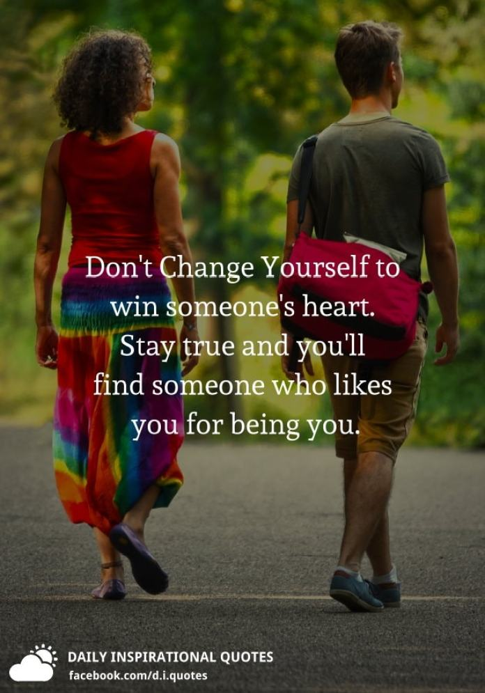 Don't Change Yourself to win someone's heart. Stay true and you'll find someone who likes you for being you.