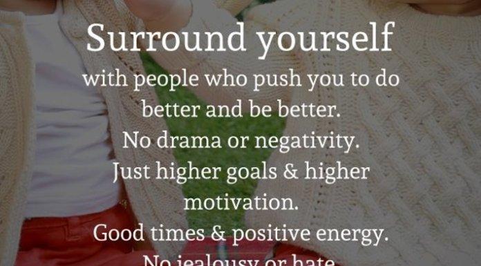Surround yourself with people who push you to do better and be better. No drama or negativity. Just higher goals and higher motivation. Good times and positive energy. No jealousy or hate. Just bringing out the absolute best in each other.