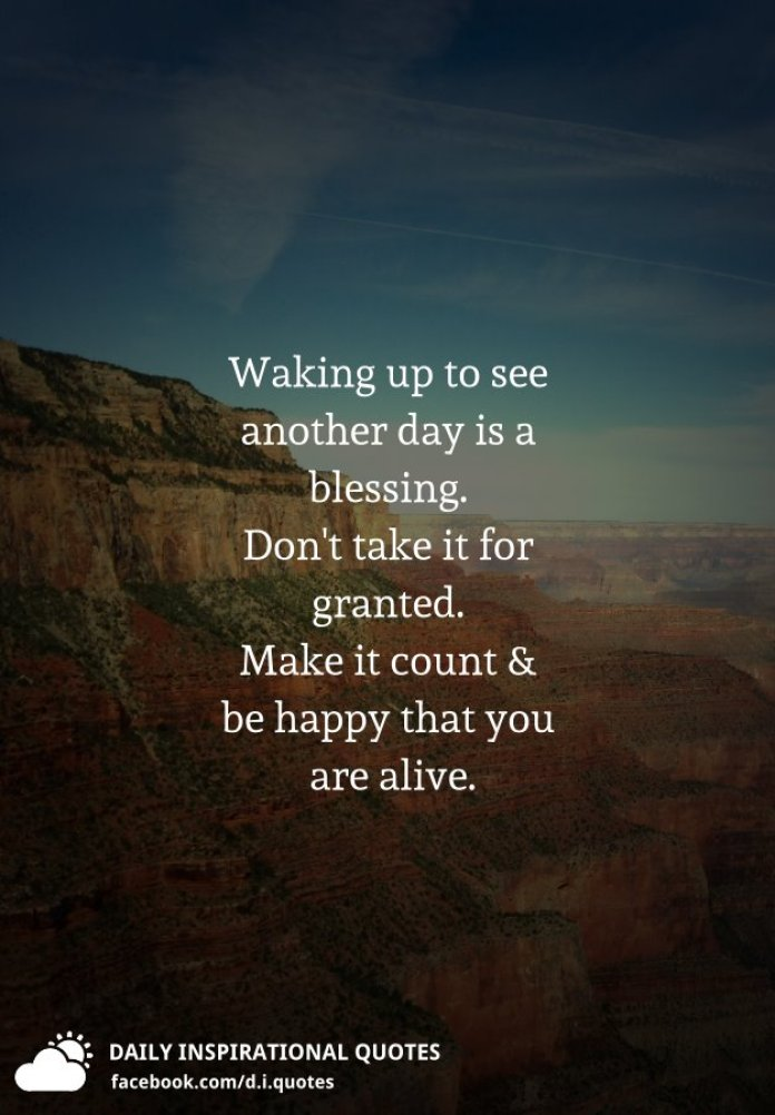 Waking up to see another day is a blessing. Don't take it for granted. Make it count and be happy that you are alive.