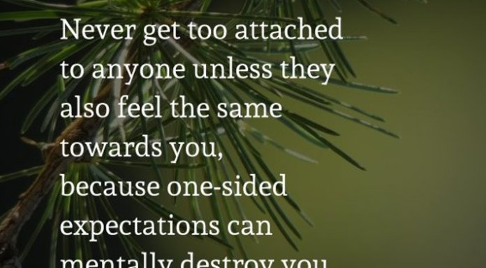 Never get too attached to anyone unless they also feel the same towards you, because one-sided expectations can mentally destroy you.