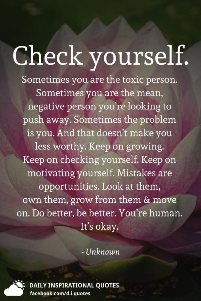 Check yourself. Sometimes you are the toxic person. Sometimes you are the mean, negative person you're looking to push away. Sometimes the problem is you. And that doesn't make you less worthy. Keep on growing. Keep on checking yourself. Keep on motivating yourself. Mistakes are opportunities. Look at them, own them, grow from them and move on. Do better, be better. You're human. It's okay. - Unknown