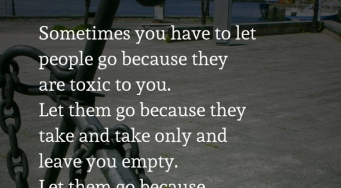 Sometimes you have to let people go because they are toxic to you. Let them go because they take and take only and leave you empty. Let them go because in the ocean of life when all you're trying to do is stay afloat, but they are the anchor that's drowning you.