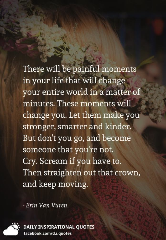 There will be painful moments in your life that will change your entire world in a matter of minutes. These moments will change you. Let them make you stronger, smarter and kinder. But don't you go, and become someone that you're not. Cry. Scream if you have to. Then straighten out that crown, and keep moving. - Erin Van Vuren