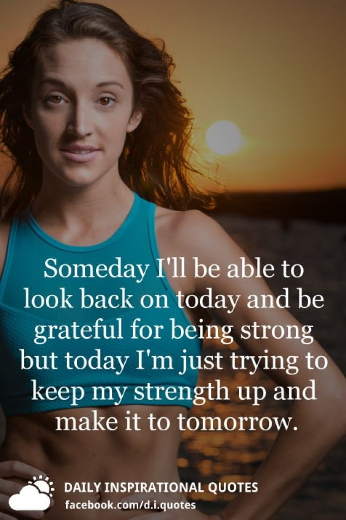 Someday I'll be able to look back on today and be grateful for being strong but today I'm just trying to keep my strength up and make it to tomorrow.