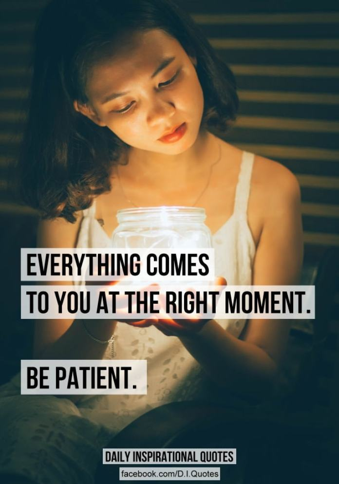 Everything comes to you at the right moment. BE PATIENT.