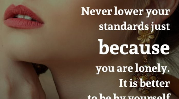 Never lower your standards just because you are lonely. It is better to be by yourself than to be with the wrong person.