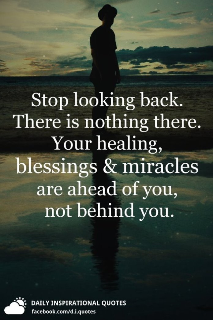 Stop looking back. There is nothing there. Your healing, blessings and miracles are ahead of you, not behind you.