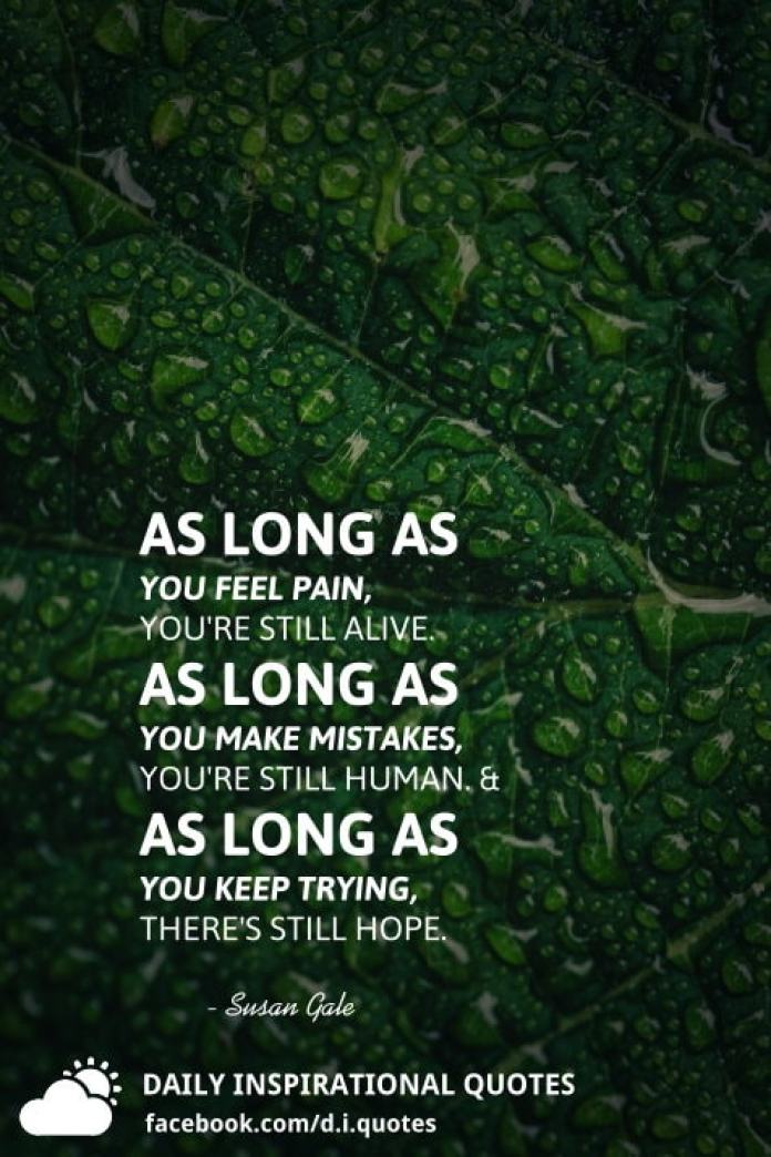 As long as you feel pain, you're still alive. As long as you make mistakes, you're still human. And as long as you keep trying, there's still hope. - Susan Gale.