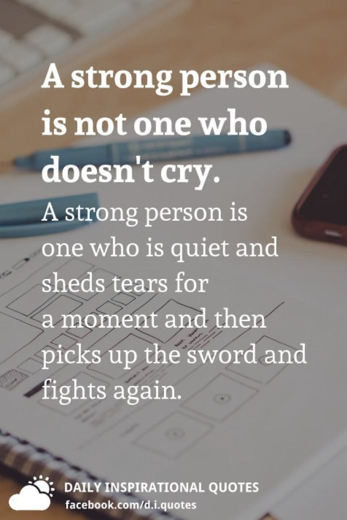 A strong person is not one who doesn't cry. A strong person is one who is quiet and sheds tears for a moment and then picks up the sword and fights again.