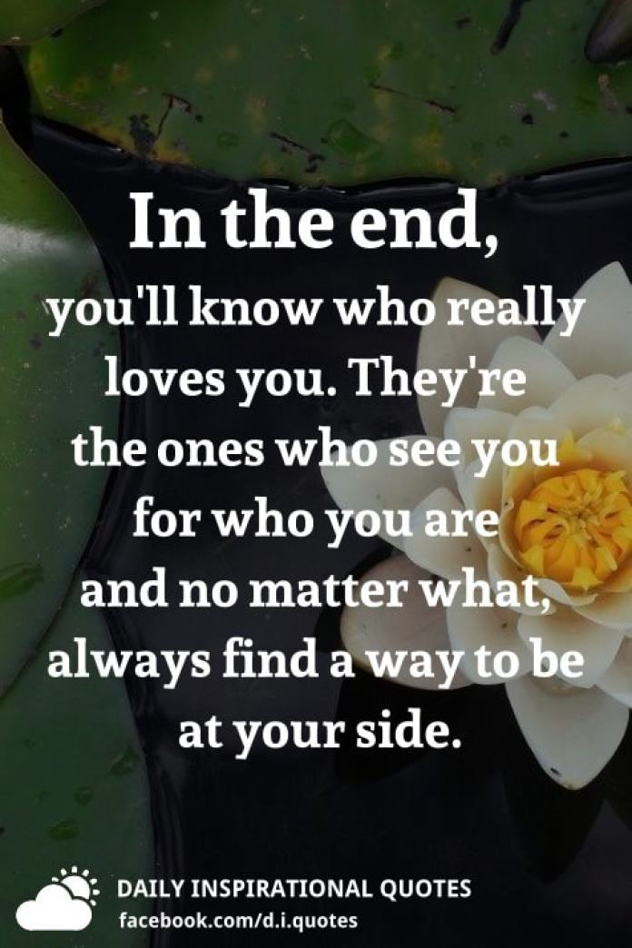 In the end, you'll know who really loves you. They're the ones who see you for who you are and no matter what, always find a way to be at your side.