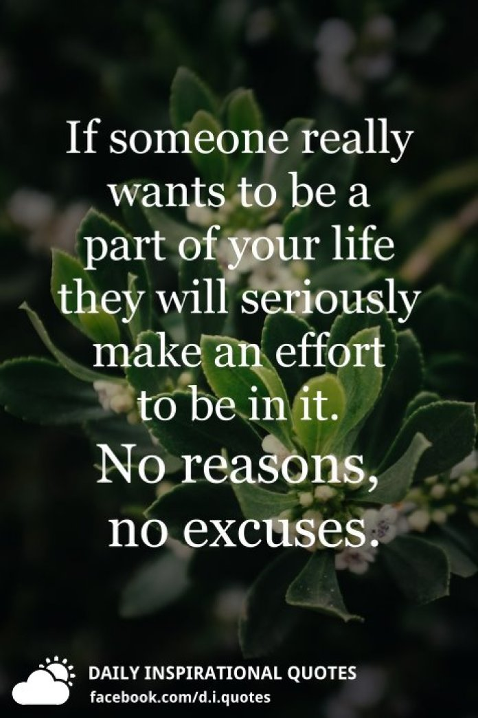 If someone really wants to be a part of your life they will seriously make an effort to be in it. No reasons, no excuses.